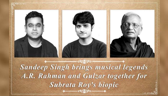 Sandeep Singh brings musical legends AR Rahman and Gulzar together for Subrata Roy's Biopic